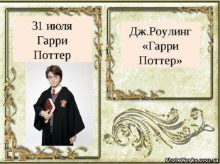 Дж.Роулинг «Гарри Поттер» 31 июля Гарри Поттер