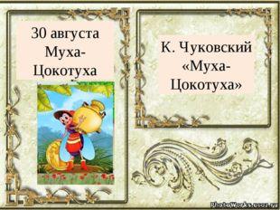 К. Чуковский «Муха- Цокотуха» 30 августа Муха- Цокотуха