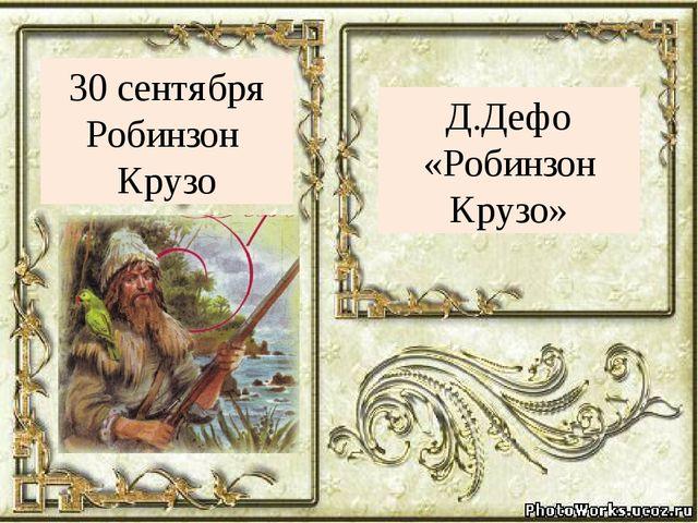 Д.Дефо «Робинзон Крузо» 30 сентября Робинзон Крузо