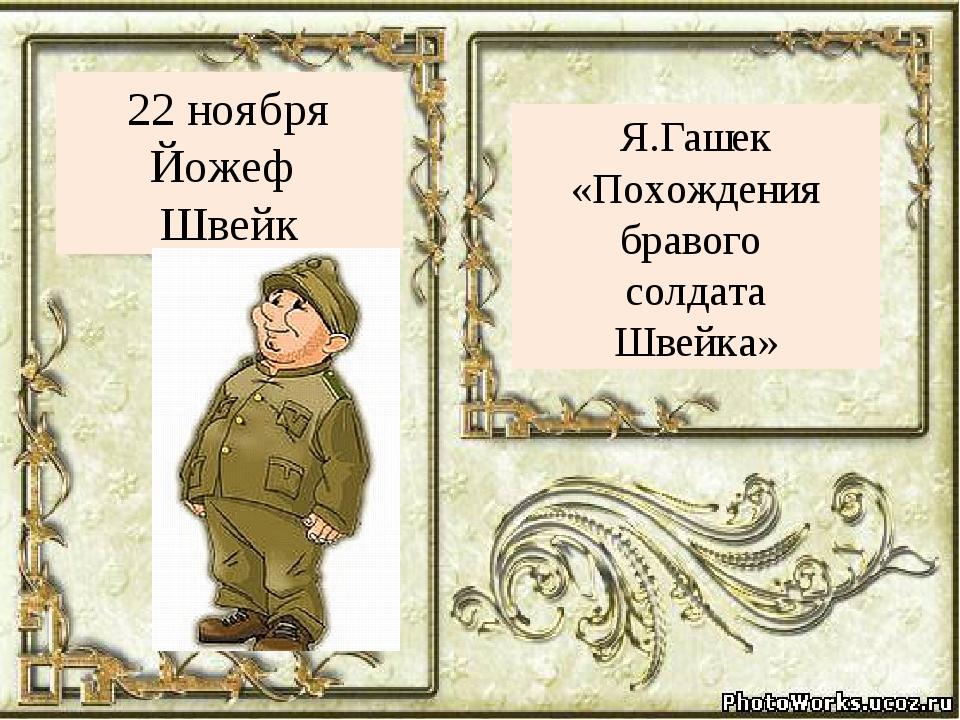 Я.Гашек «Похождения бравого солдата Швейка» 22 ноября Йожеф Швейк