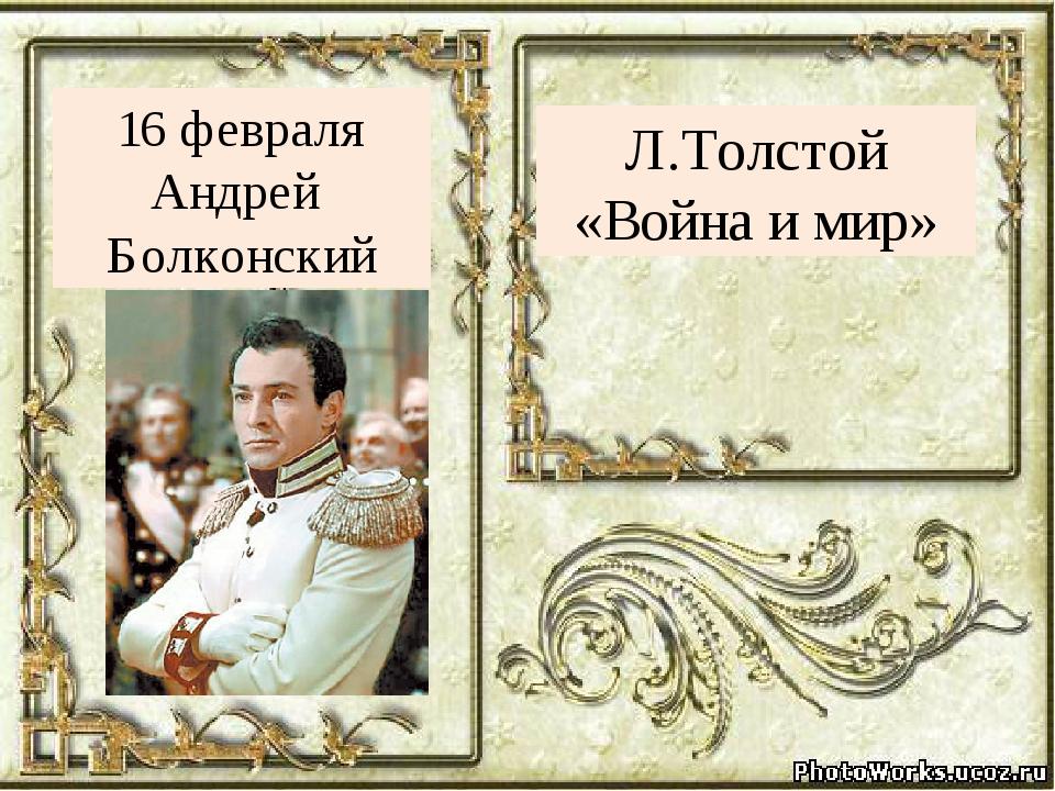 Л.Толстой «Война и мир» 16 февраля Андрей Болконский