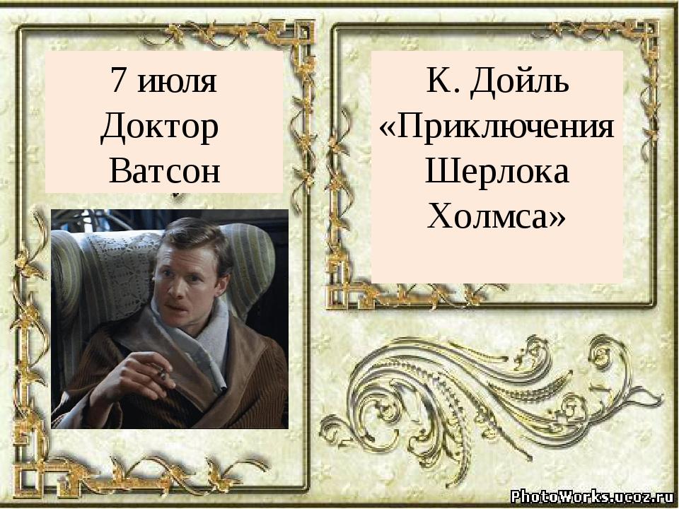 К. Дойль «Приключения Шерлока Холмса» 7 июля Доктор Ватсон