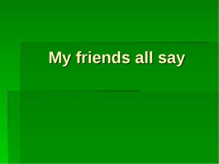 My friends all say