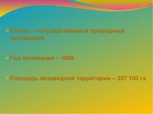 Статус – государственный природный заповедник Год основания – 1968 Площадь за