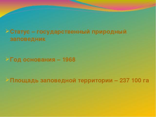 Статус – государственный природный заповедник Год основания – 1968 Площадь за...
