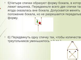 5)Четыре спички образуют форму бокала, в котором лежит вишенка. Передвиньте