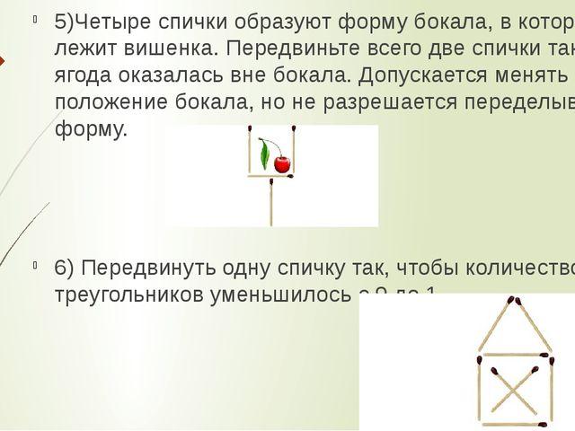5)Четыре спички образуют форму бокала, в котором лежит вишенка. Передвиньте...