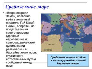 Средиземное море «Море посреди Земли) название ввёл в античный писатель Гай Ю