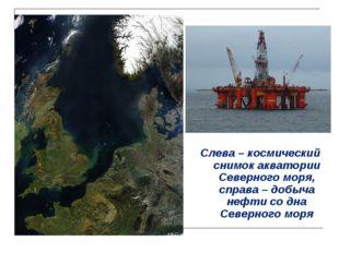 Слева – космический снимок акватории Северного моря, справа – добыча нефти со