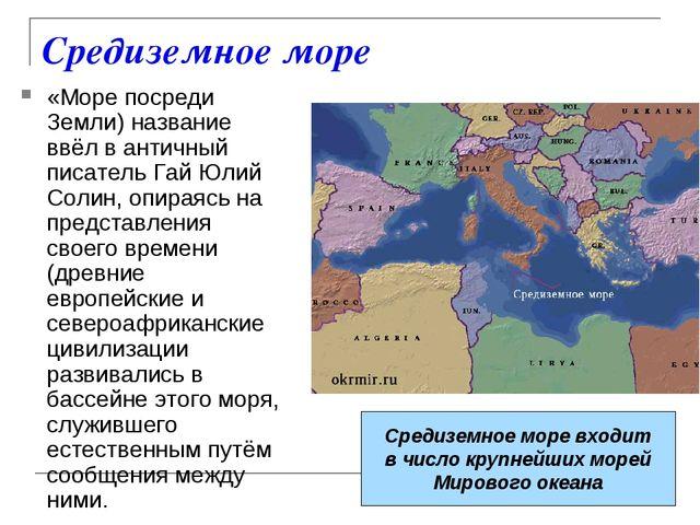 Средиземное море «Море посреди Земли) название ввёл в античный писатель Гай Ю...