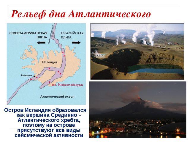 Рельеф дна Атлантического океана Остров Исландия образовался как вершина Сред...
