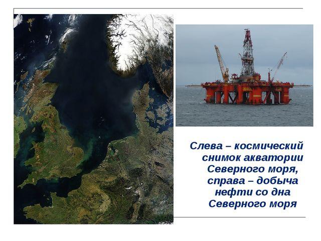 Слева – космический снимок акватории Северного моря, справа – добыча нефти со...