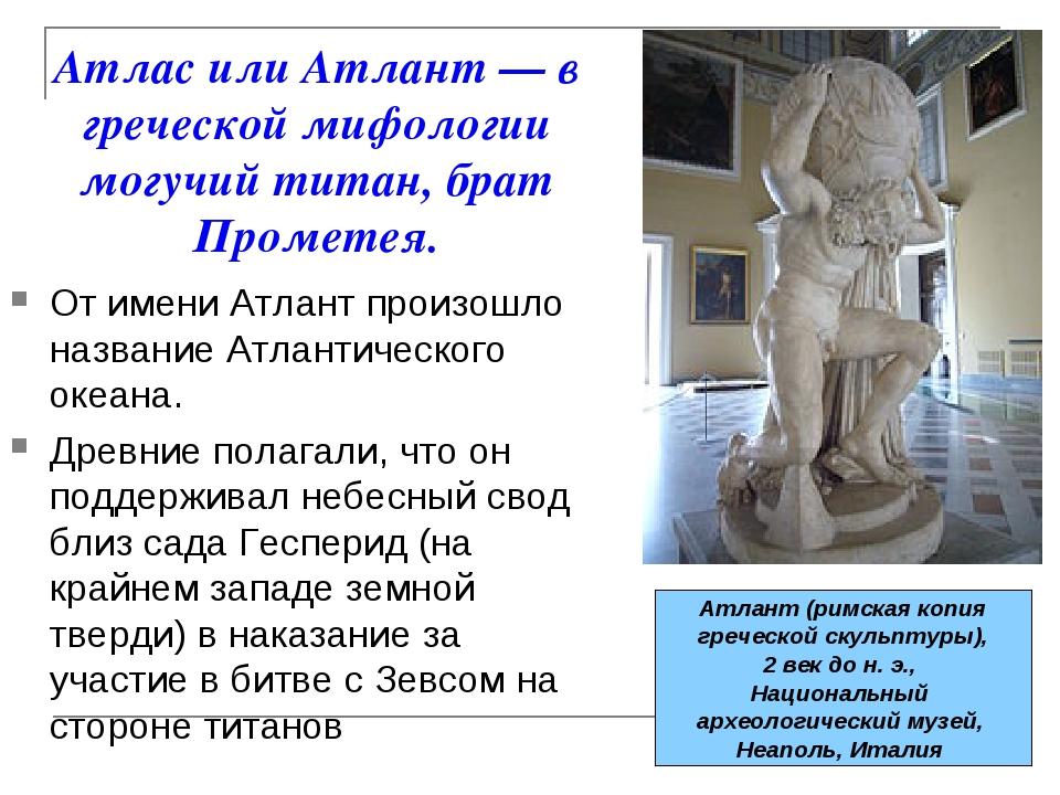 Атлас или Атлант— в греческой мифологии могучий титан, брат Прометея. От име...