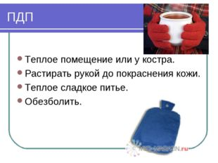 ПДП Теплое помещение или у костра. Растирать рукой до покраснения кожи. Тепло