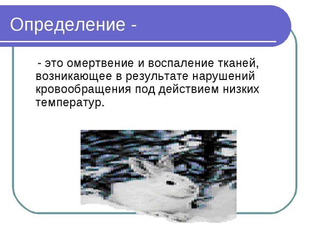 Определение - - это омертвение и воспаление тканей, возникающее в результате...