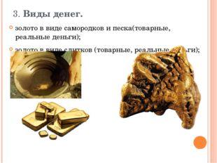 3. Виды денег.  золото в виде самородков и песка(товарные, реальные деньги);