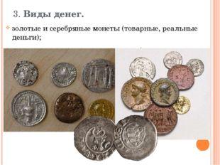 3. Виды денег.  золотые и серебряные монеты (товарные, реальные деньги);  м