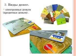 3. Виды денег.   электронные деньги (кредитные деньги) .