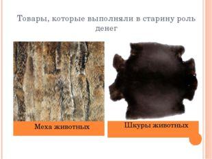 Товары, которые выполняли в старину роль денег Меха животных