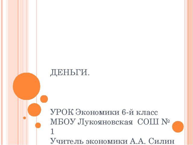 ДЕНЬГИ.   УРОК Экономики 6-й класс МБОУ Лукояновская  СОШ № 1 Учитель экон...