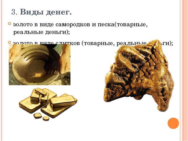 3. Виды денег.  золото в виде самородков и песка(товарные, реальные деньги);...