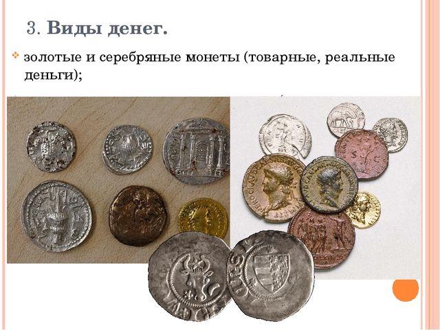 3. Виды денег.  золотые и серебряные монеты (товарные, реальные деньги);  м...