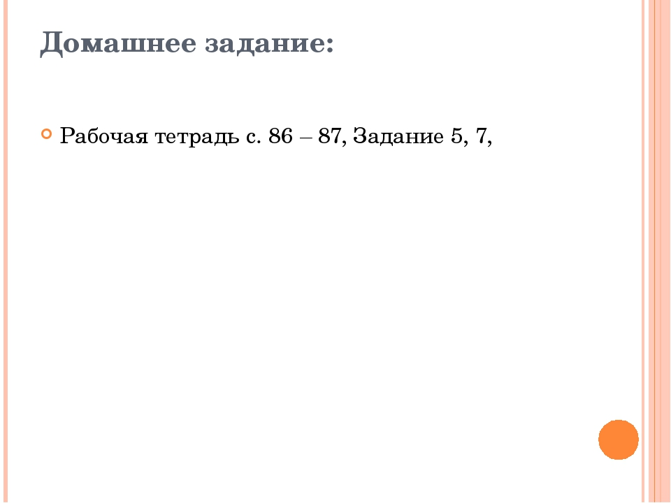 Домашнее задание:  Рабочая тетрадь с. 86 – 87, Задание 5, 7,