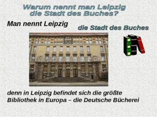 Man nennt Leipzig denn in Leipzig befindet sich die größte Bibliothek in Euro