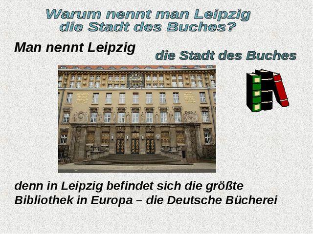 Man nennt Leipzig denn in Leipzig befindet sich die größte Bibliothek in Euro...