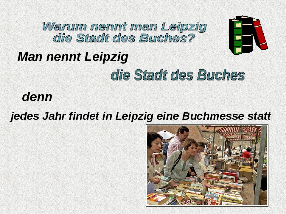Man nennt Leipzig denn jedes Jahr findet in Leipzig eine Buchmesse statt