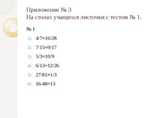 Приложение № 3 На столах учащихся листочки с тестом № 1. № 1 4/7=16/28 7/15=9