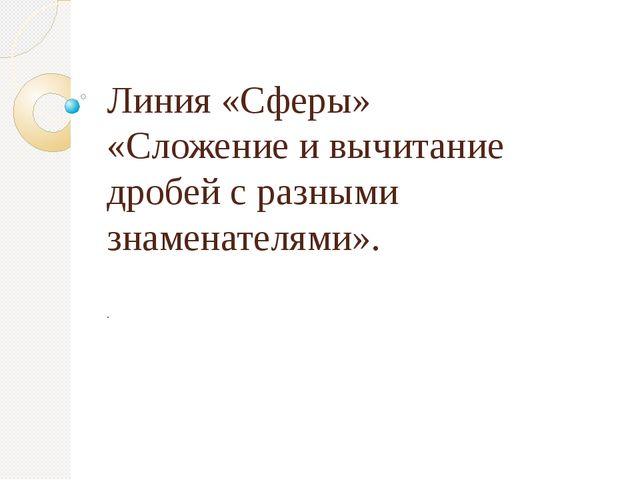 Линия «Сферы» «Сложение и вычитание дробей с разными знаменателями». .