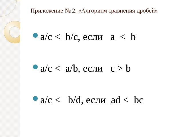 Приложение № 2. «Алгоритм сравнения дробей» a/c < b/c, если a < b a/c < a/b,...