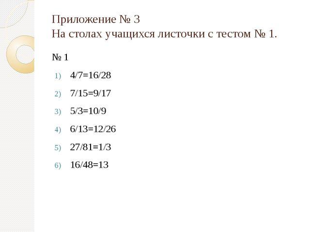Приложение № 3 На столах учащихся листочки с тестом № 1. № 1 4/7=16/28 7/15=9...