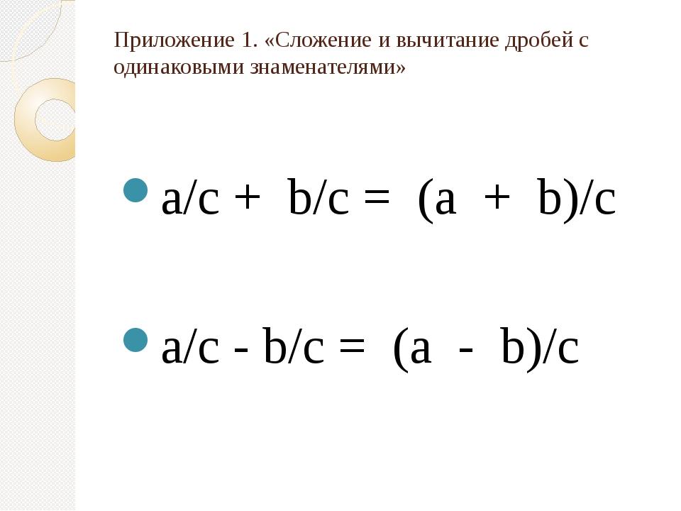 Приложение 1. «Сложение и вычитание дробей с одинаковыми знаменателями» a/c +...