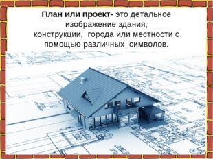 План или проект- это детальное изображение здания, конструкции, города или ме