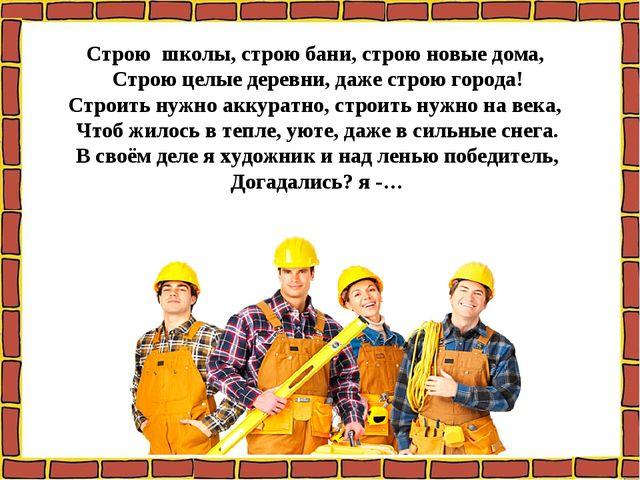 Строю школы, строю бани, строю новые дома, Строю целые деревни, даже строю...