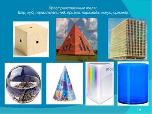 Пространственные тела: Шар, куб, параллелепипед, призма, пирамида, конус, цил
