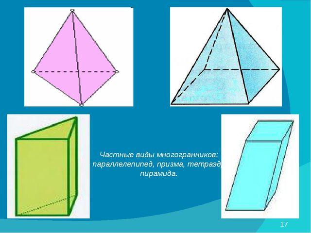 Частные виды многогранников: параллелепипед, призма, тетраэдр, пирамида.