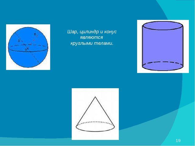 Шар, цилиндр и конус являются круглыми телами.