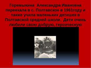 Горемыкина Александра Ивановна переехала в с. Полтавское в 1961году и также у