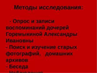 Методы исследования: - Опрос и записи воспоминаний дочерей Горемыкиной Алекса