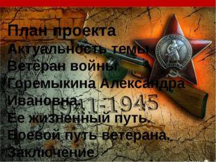 План проекта Актуальность темы Ветеран войны Горемыкина Александра Ивановна.
