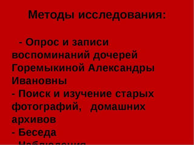 Методы исследования: - Опрос и записи воспоминаний дочерей Горемыкиной Алекса...