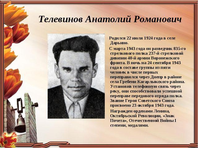 Телевинов Анатолий Романович Родился 22 июля 1924 года в селе Дарьино. С март...
