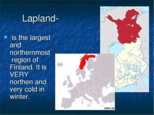 Lapland-  is the largest and northernmost region of Finland. It is VERY north
