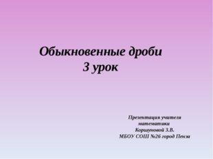 Обыкновенные дроби 3 урок Презентация учителя математики Коршуновой З.В. МБОУ