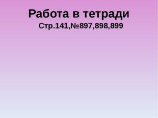 Работа в тетради Стр.141,№897,898,899