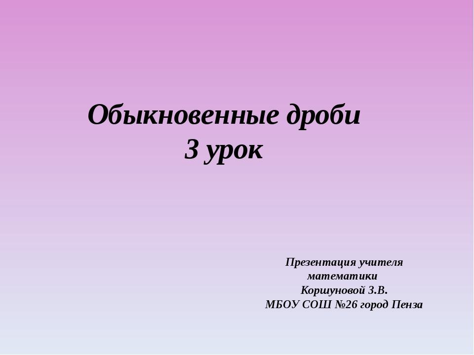 Обыкновенные дроби 3 урок Презентация учителя математики Коршуновой З.В. МБОУ...