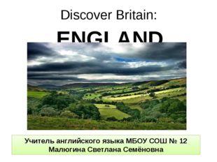 Discover Britain: ENGLAND Учитель английского языка МБОУ СОШ № 12 Малюгина Св
